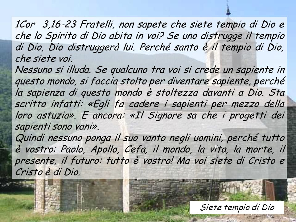 1Cor 3,16-23 Fratelli, non sapete che siete tempio di Dio e che lo Spirito di Dio abita in voi Se uno distrugge il tempio di Dio, Dio distruggerà lui. Perché santo è il tempio di Dio, che siete voi.