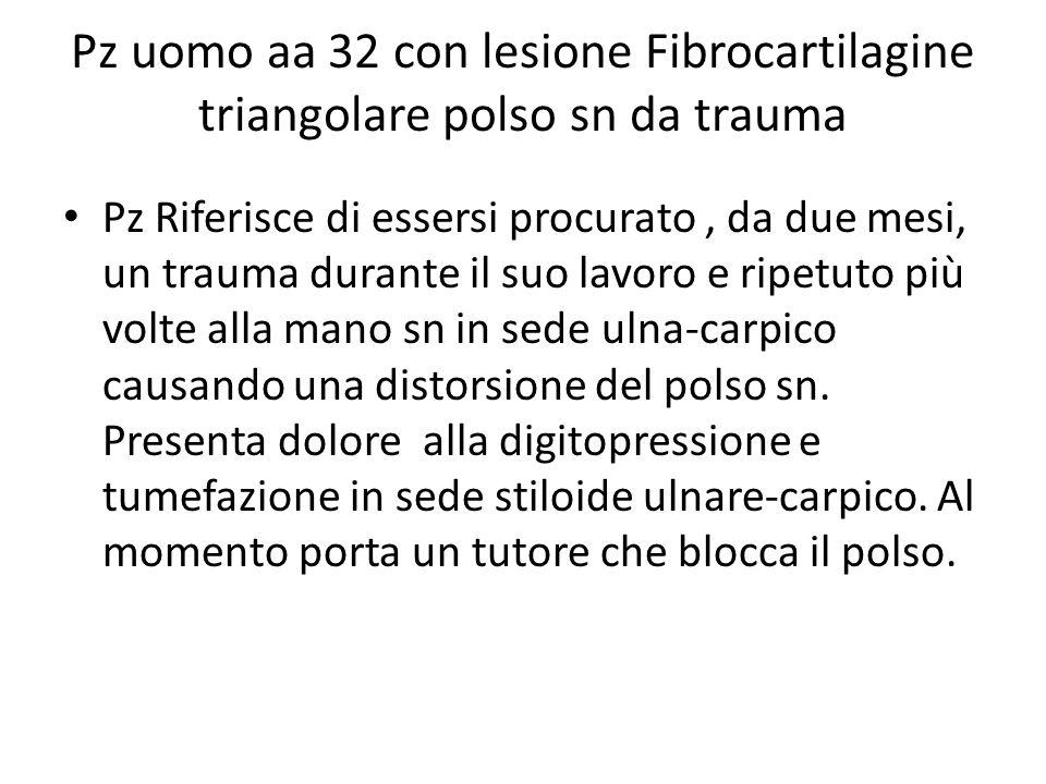 Pz uomo aa 32 con lesione Fibrocartilagine triangolare polso sn da trauma