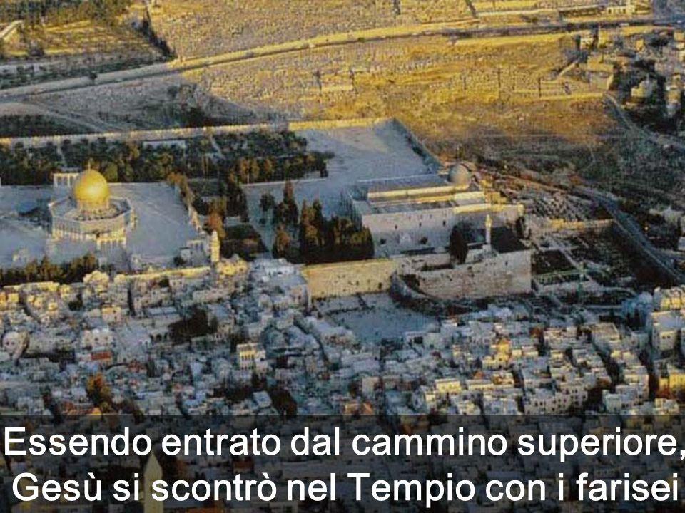Essendo entrato dal cammino superiore, Gesù si scontrò nel Tempio con i farisei