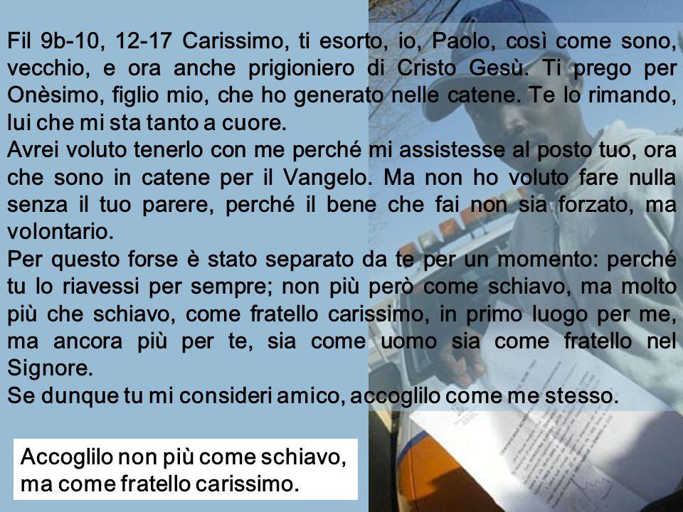 Fil 9b-10, 12-17 Carissimo, ti esorto, io, Paolo, così come sono, vecchio, e ora anche prigioniero di Cristo Gesù. Ti prego per Onèsimo, figlio mio, che ho generato nelle catene. Te lo rimando, lui che mi sta tanto a cuore.