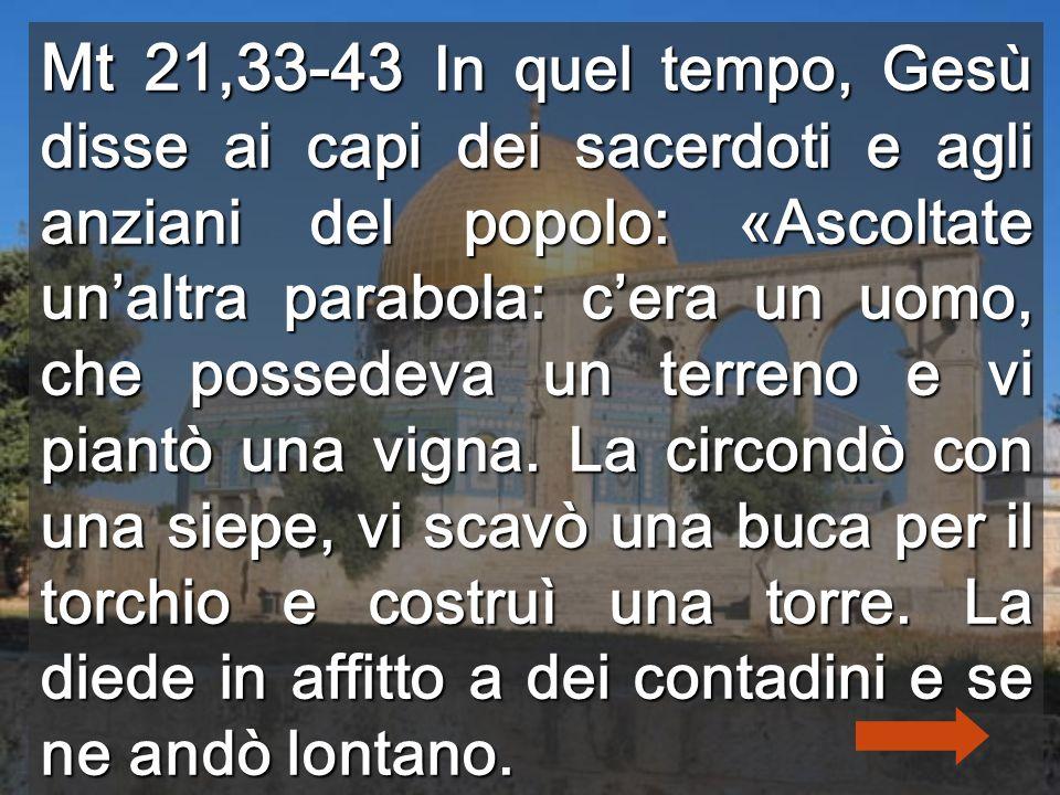 Mt 21,33-43 In quel tempo, Gesù disse ai capi dei sacerdoti e agli anziani del popolo: «Ascoltate un'altra parabola: c'era un uomo, che possedeva un terreno e vi piantò una vigna.