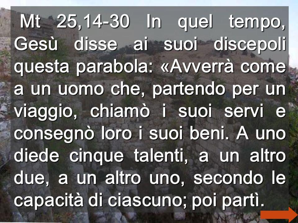 Mt 25,14-30 In quel tempo, Gesù disse ai suoi discepoli questa parabola: «Avverrà come a un uomo che, partendo per un viaggio, chiamò i suoi servi e consegnò loro i suoi beni.