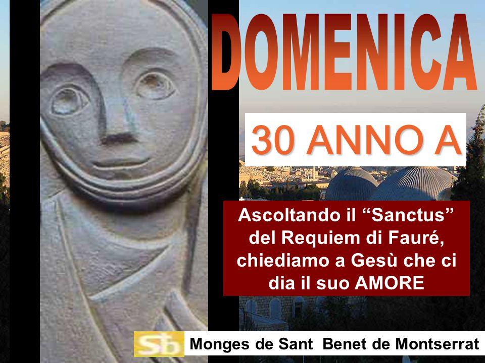 DOMENICA 30 ANNO A. Ascoltando il Sanctus del Requiem di Fauré, chiediamo a Gesù che ci dia il suo AMORE.