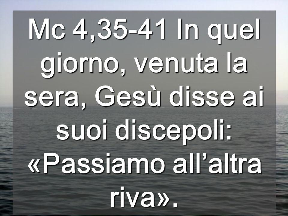 Mc 4,35-41 In quel giorno, venuta la sera, Gesù disse ai suoi discepoli: «Passiamo all'altra riva».