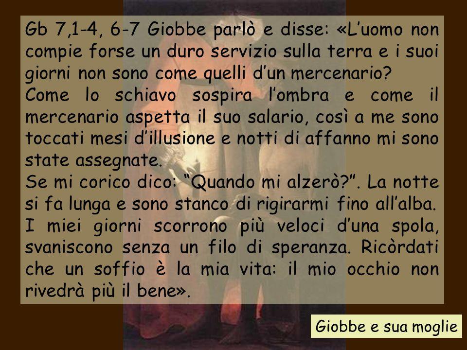 Gb 7,1-4, 6-7 Giobbe parlò e disse: «L'uomo non compie forse un duro servizio sulla terra e i suoi giorni non sono come quelli d'un mercenario