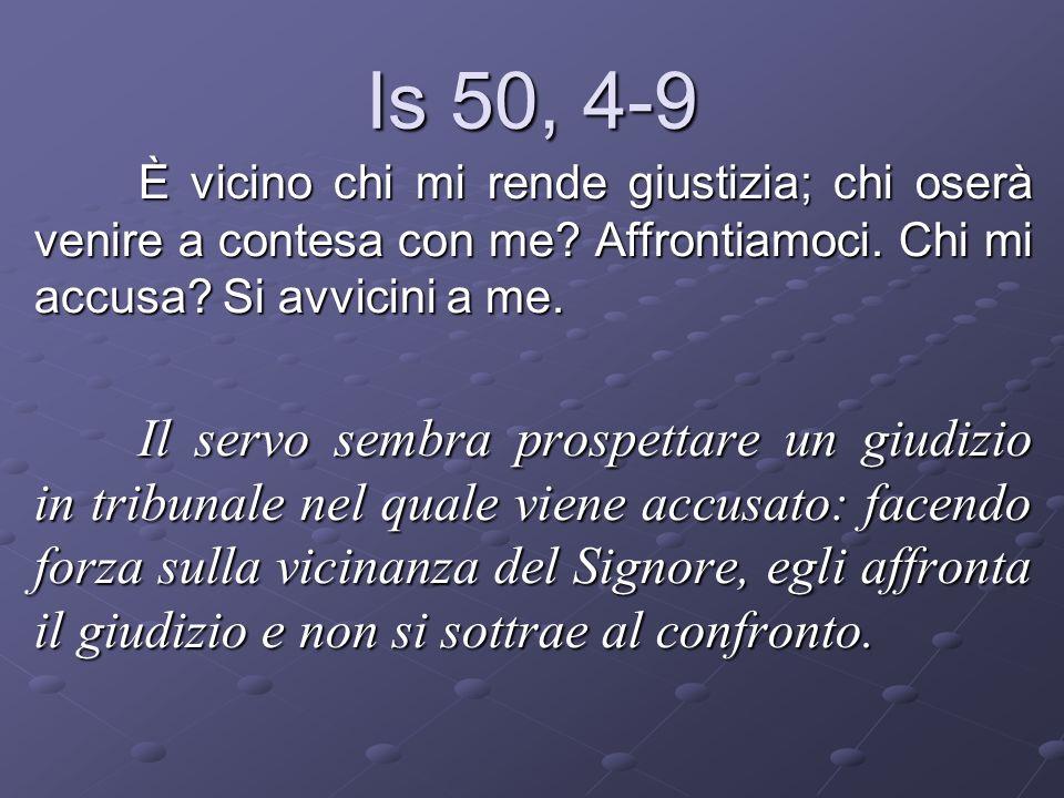 Is 50, 4-9 È vicino chi mi rende giustizia; chi oserà venire a contesa con me Affrontiamoci. Chi mi accusa Si avvicini a me.