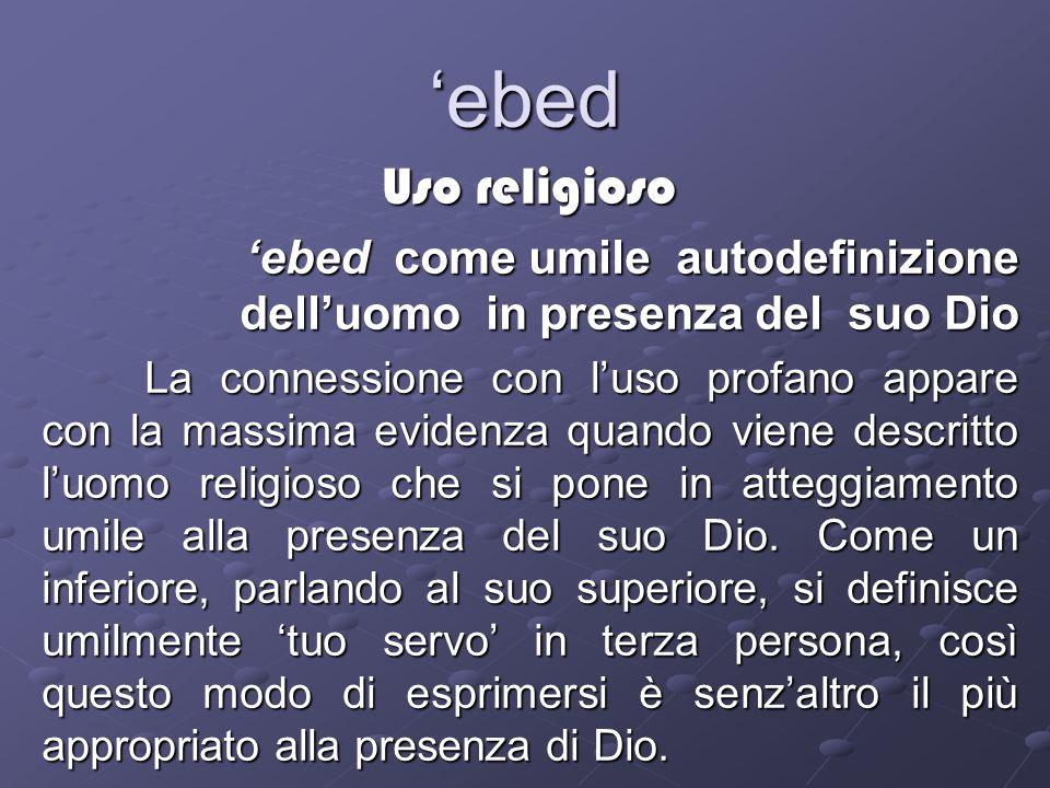 'ebed Uso religioso. 'ebed come umile autodefinizione dell'uomo in presenza del suo Dio.