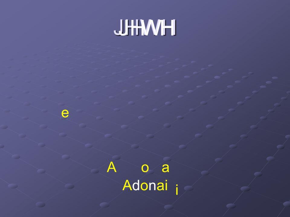 JHWH J H W H e A o a Adonai i