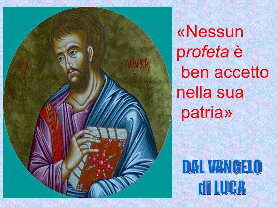 «Nessun profeta è ben accetto nella sua patria» DAL VANGELO di LUCA