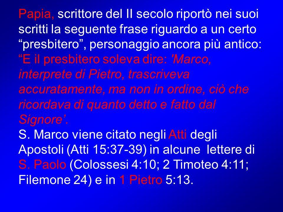 Papia, scrittore del II secolo riportò nei suoi scritti la seguente frase riguardo a un certo presbitero , personaggio ancora più antico: E il presbitero soleva dire: Marco, interprete di Pietro, trascriveva accuratamente, ma non in ordine, ciò che ricordava di quanto detto e fatto dal Signore'.