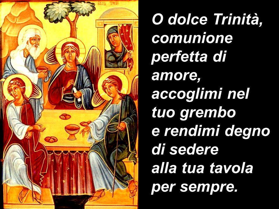 O dolce Trinità, comunione perfetta di amore, accoglimi nel tuo grembo. e rendimi degno di sedere.