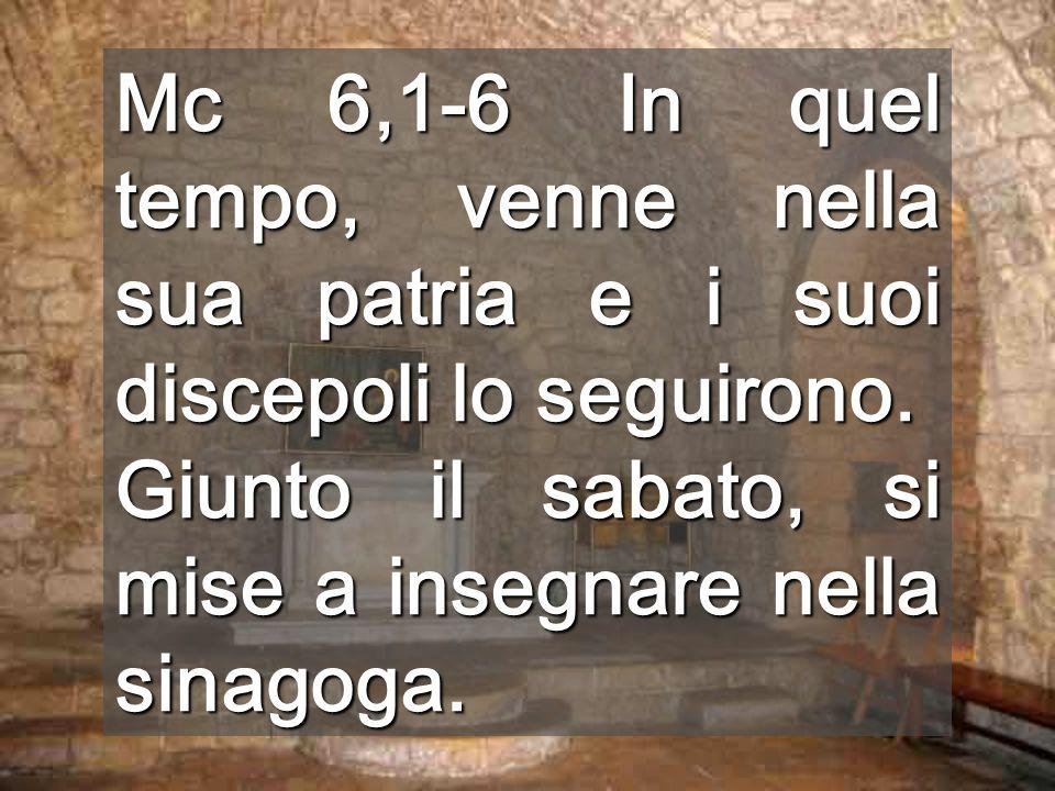 Mc 6,1-6 In quel tempo, venne nella sua patria e i suoi discepoli lo seguirono.