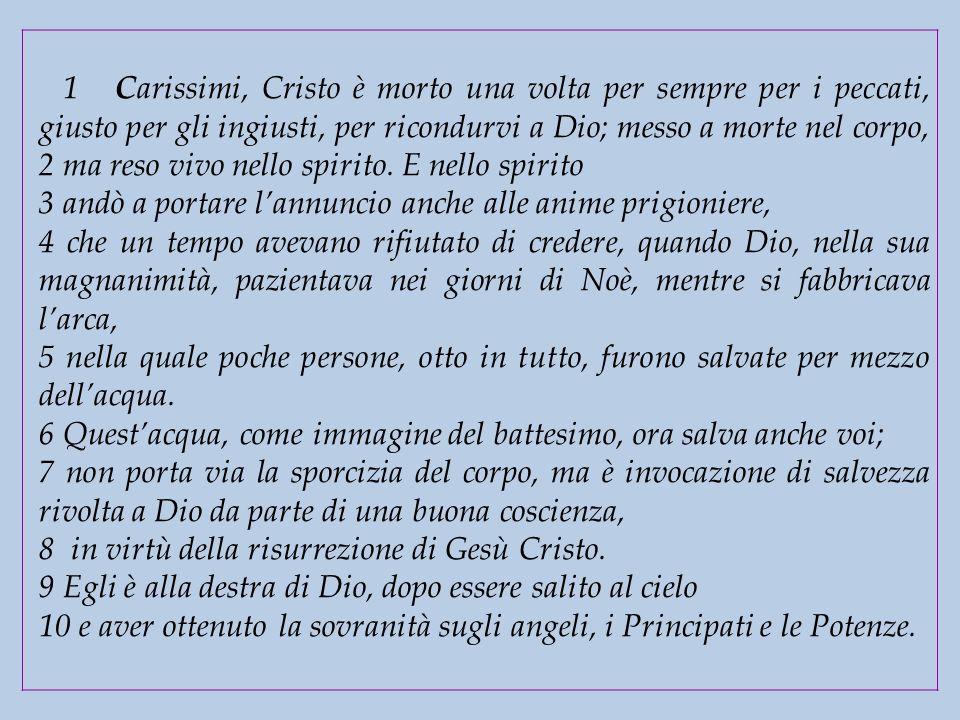 1 Carissimi, Cristo è morto una volta per sempre per i peccati, giusto per gli ingiusti, per ricondurvi a Dio; messo a morte nel corpo, 2 ma reso vivo nello spirito. E nello spirito