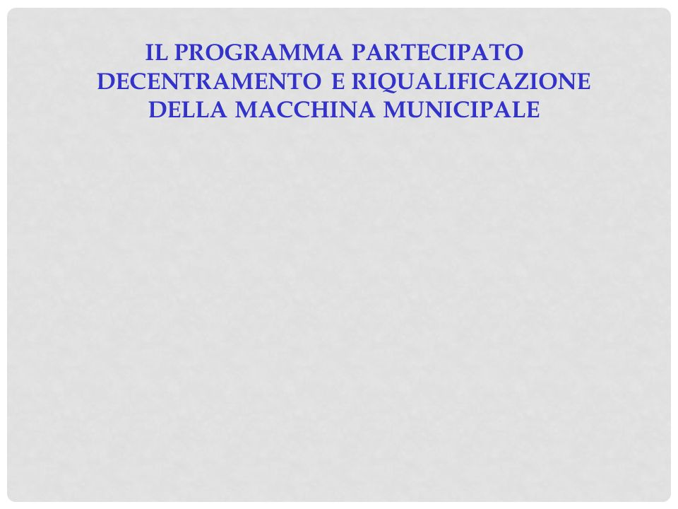 IL PROGRAMMA PARTECIPATO DECENTRAMENTO E RIQUALIFICAZIONE DELLA MACCHINA MUNICIPALE