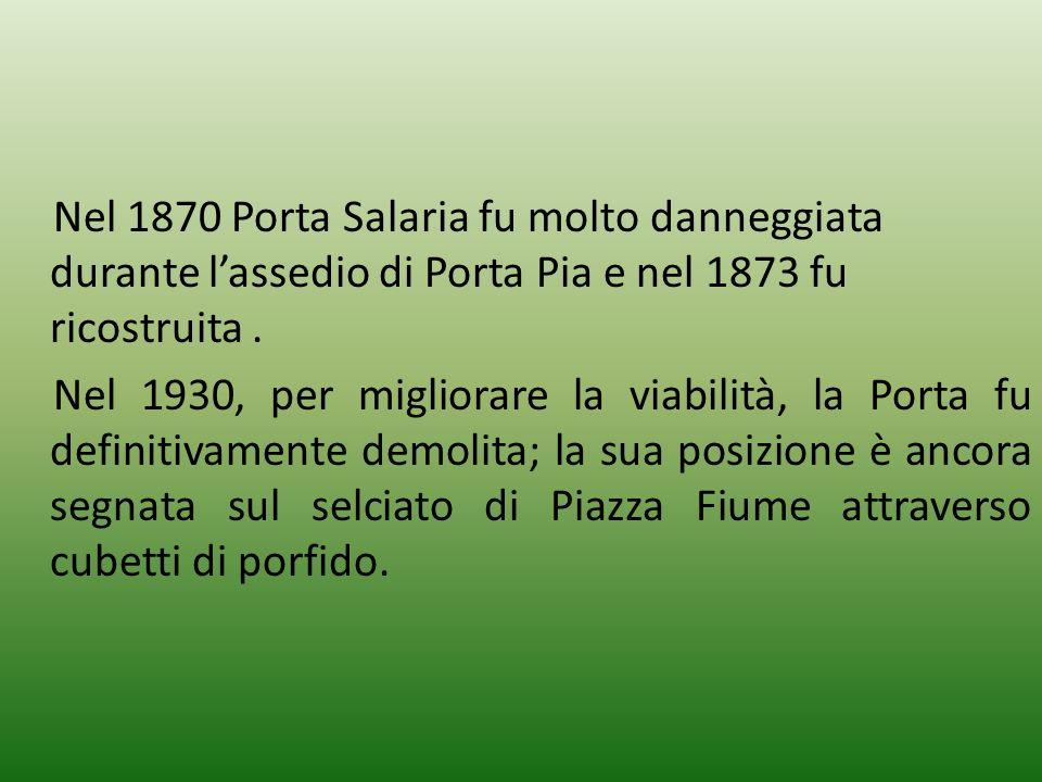 Nel 1870 Porta Salaria fu molto danneggiata durante l'assedio di Porta Pia e nel 1873 fu ricostruita .