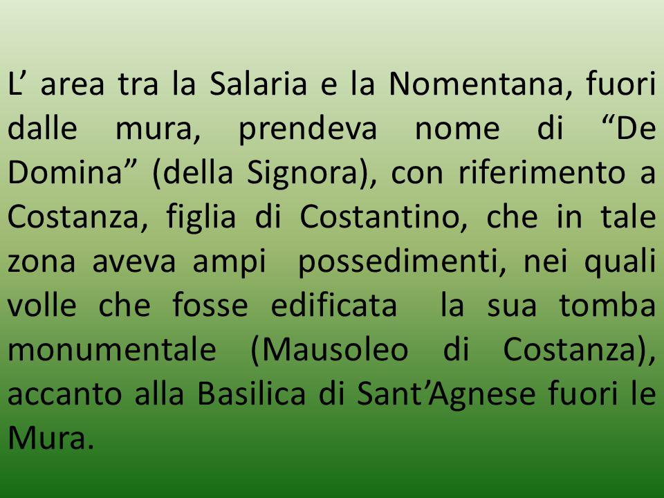 L' area tra la Salaria e la Nomentana, fuori dalle mura, prendeva nome di De Domina (della Signora), con riferimento a Costanza, figlia di Costantino, che in tale zona aveva ampi possedimenti, nei quali volle che fosse edificata la sua tomba monumentale (Mausoleo di Costanza), accanto alla Basilica di Sant'Agnese fuori le Mura.