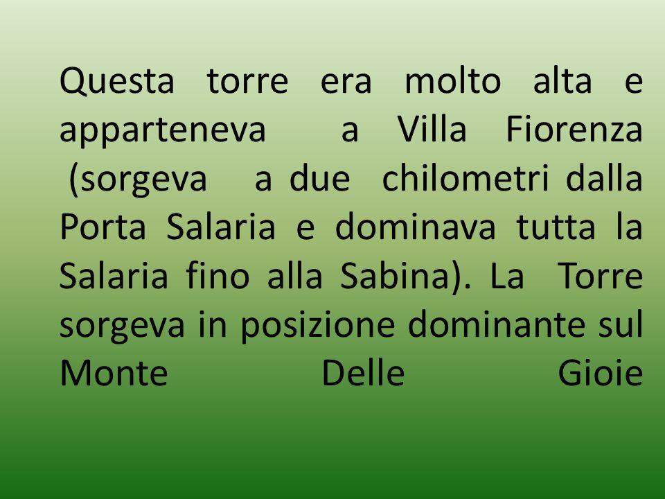 Questa torre era molto alta e apparteneva a Villa Fiorenza (sorgeva a due chilometri dalla Porta Salaria e dominava tutta la Salaria fino alla Sabina).
