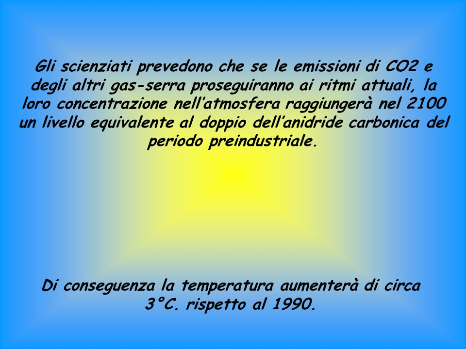 Gli scienziati prevedono che se le emissioni di CO2 e degli altri gas-serra proseguiranno ai ritmi attuali, la loro concentrazione nell'atmosfera raggiungerà nel 2100 un livello equivalente al doppio dell'anidride carbonica del periodo preindustriale.
