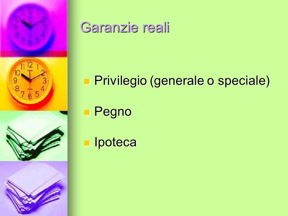 Garanzie reali Privilegio (generale o speciale) Pegno Ipoteca