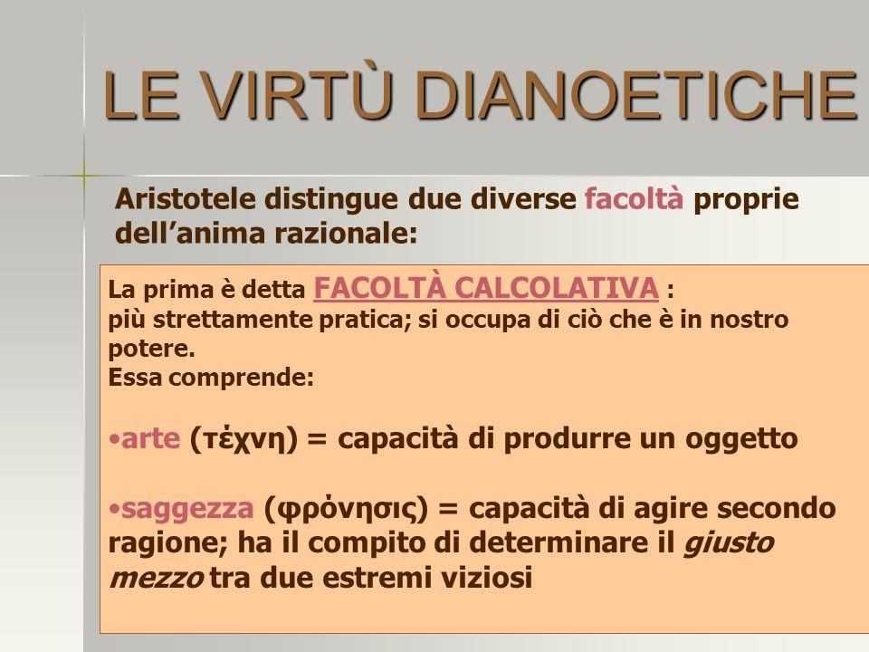 LE VIRTÙ DIANOETICHE Aristotele distingue due diverse facoltà proprie dell'anima razionale: