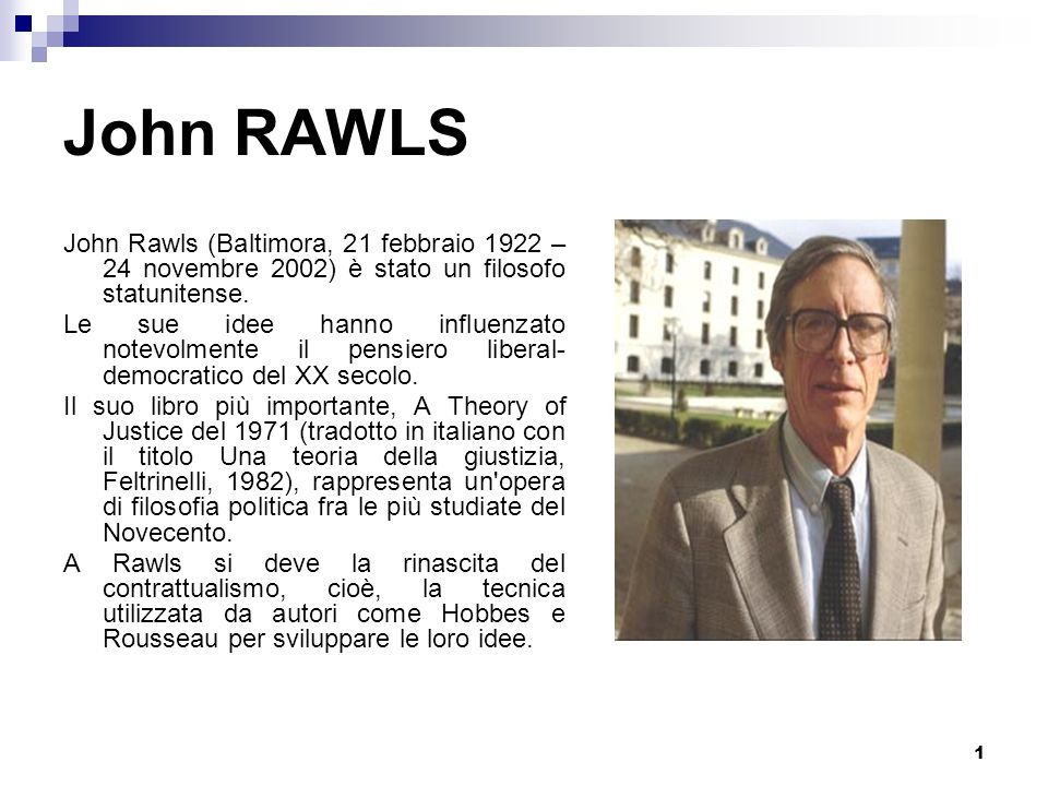 John RAWLS John Rawls (Baltimora, 21 febbraio 1922 – 24 novembre 2002) è stato un filosofo statunitense.