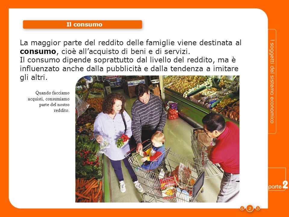 Il consumo La maggior parte del reddito delle famiglie viene destinata al consumo, cioè all'acquisto di beni e di servizi.
