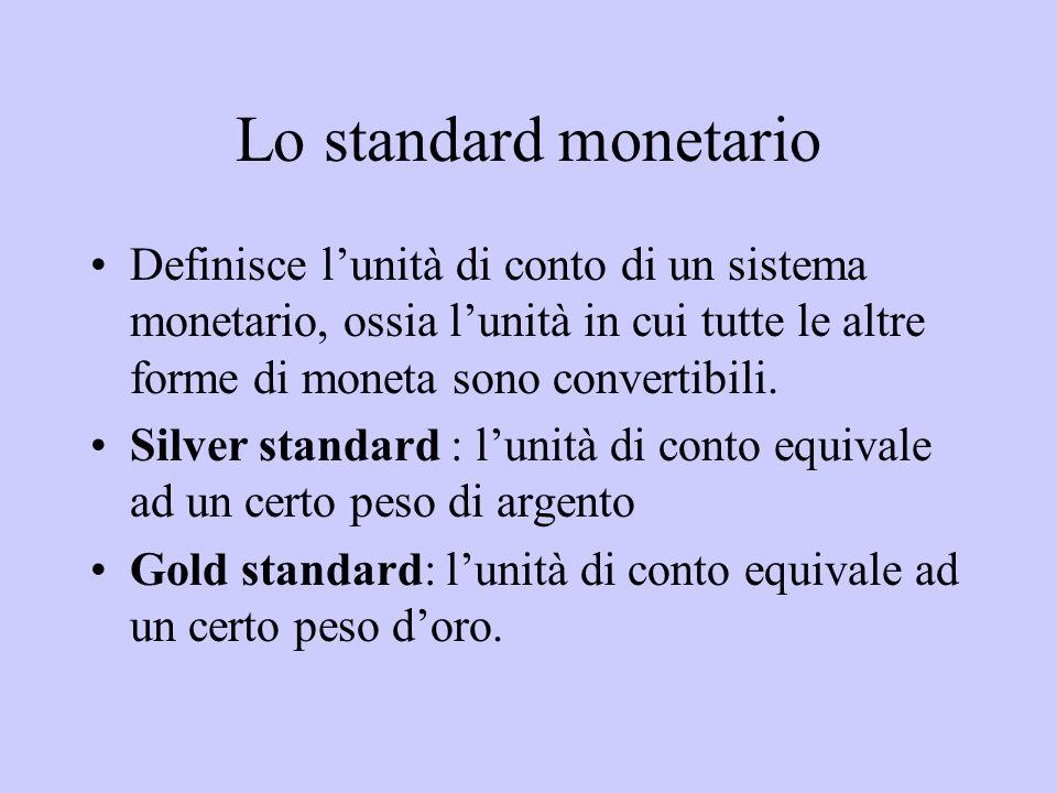 Lo standard monetario Definisce l'unità di conto di un sistema monetario, ossia l'unità in cui tutte le altre forme di moneta sono convertibili.