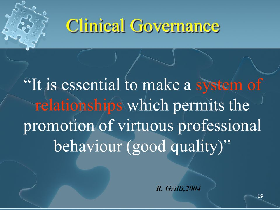 Clinical Governance It is essential to make a system of relationships which permits the promotion of virtuous professional behaviour (good quality)