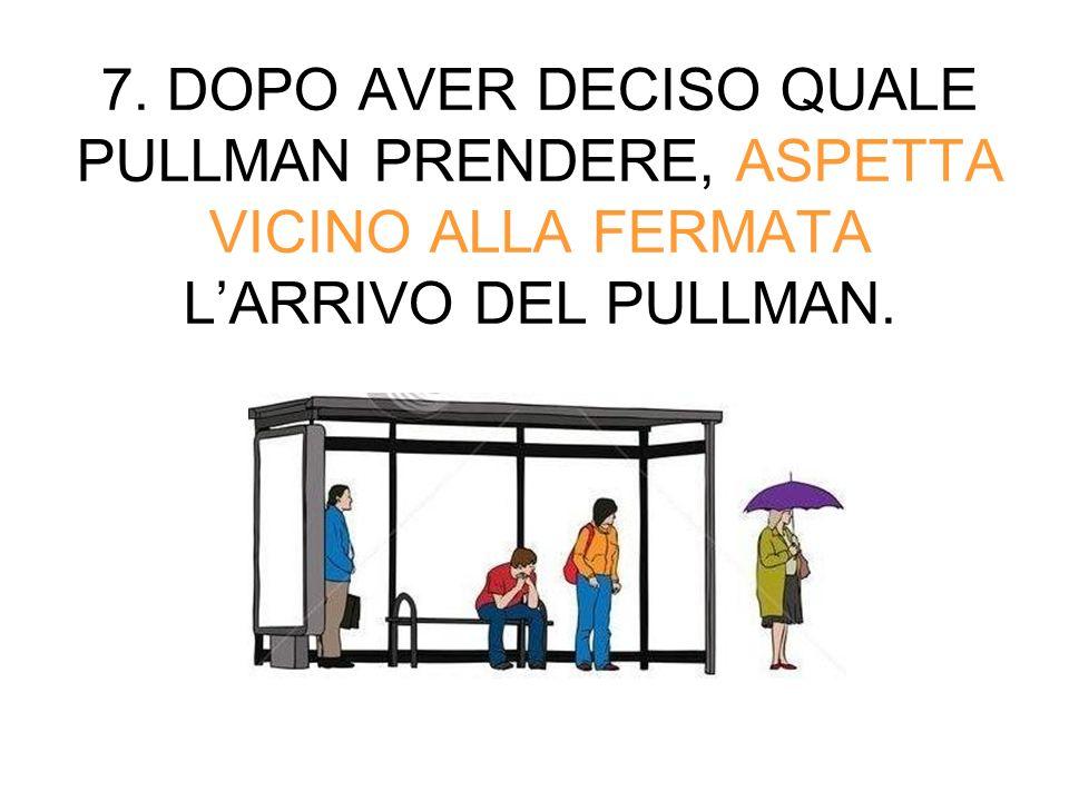 7. DOPO AVER DECISO QUALE PULLMAN PRENDERE, ASPETTA VICINO ALLA FERMATA L'ARRIVO DEL PULLMAN.