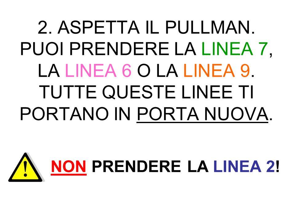 2. ASPETTA IL PULLMAN. PUOI PRENDERE LA LINEA 7, LA LINEA 6 O LA LINEA 9. TUTTE QUESTE LINEE TI PORTANO IN PORTA NUOVA.