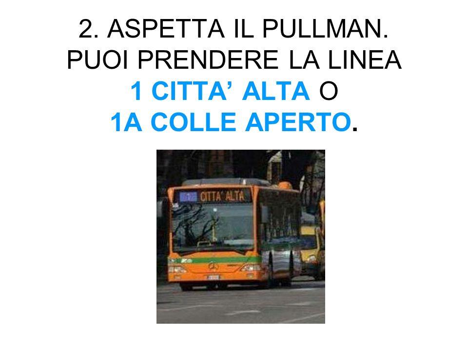 2. ASPETTA IL PULLMAN. PUOI PRENDERE LA LINEA 1 CITTA' ALTA O 1A COLLE APERTO.