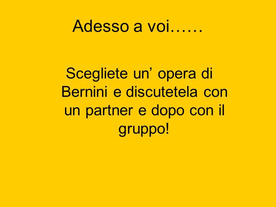 Adesso a voi…… Scegliete un' opera di Bernini e discutetela con un partner e dopo con il gruppo!