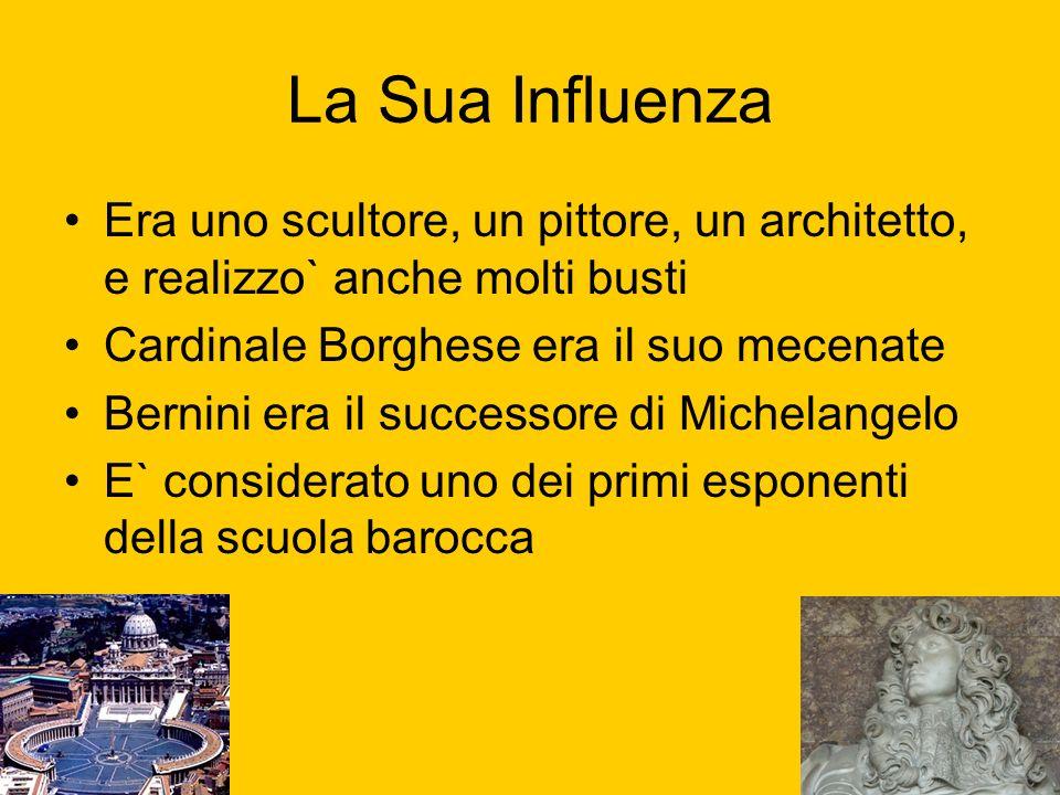 La Sua InfluenzaEra uno scultore, un pittore, un architetto, e realizzo` anche molti busti. Cardinale Borghese era il suo mecenate.