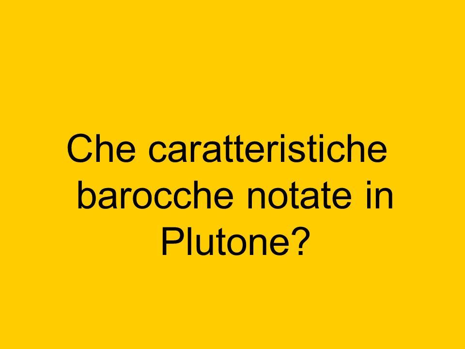 Che caratteristiche barocche notate in Plutone