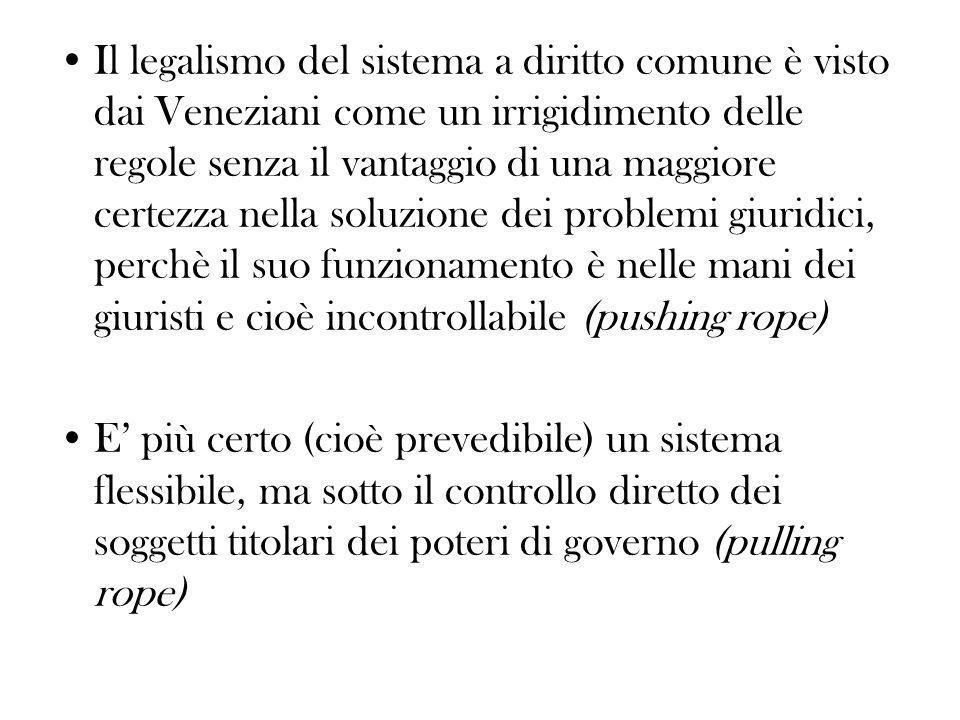 Il legalismo del sistema a diritto comune è visto dai Veneziani come un irrigidimento delle regole senza il vantaggio di una maggiore certezza nella soluzione dei problemi giuridici, perchè il suo funzionamento è nelle mani dei giuristi e cioè incontrollabile (pushing rope)