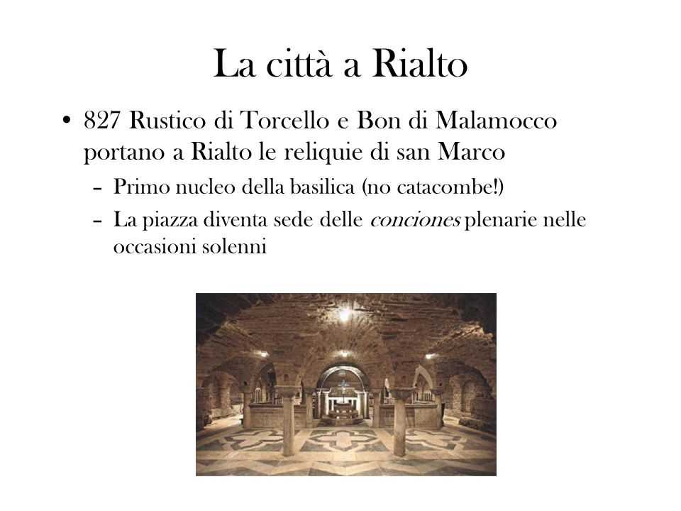 La città a Rialto 827 Rustico di Torcello e Bon di Malamocco portano a Rialto le reliquie di san Marco.