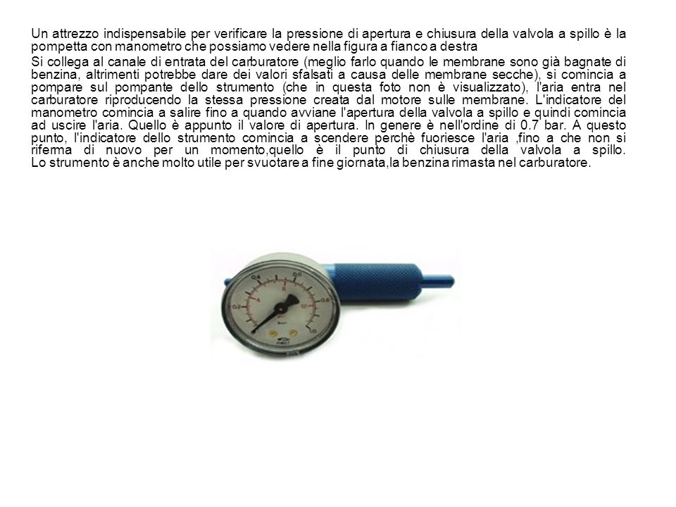 Un attrezzo indispensabile per verificare la pressione di apertura e chiusura della valvola a spillo è la pompetta con manometro che possiamo vedere nella figura a fianco a destra