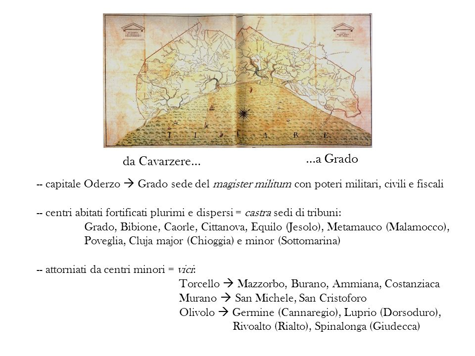 da Cavarzere… …a Grado. -- capitale Oderzo  Grado sede del magister militum con poteri militari, civili e fiscali.