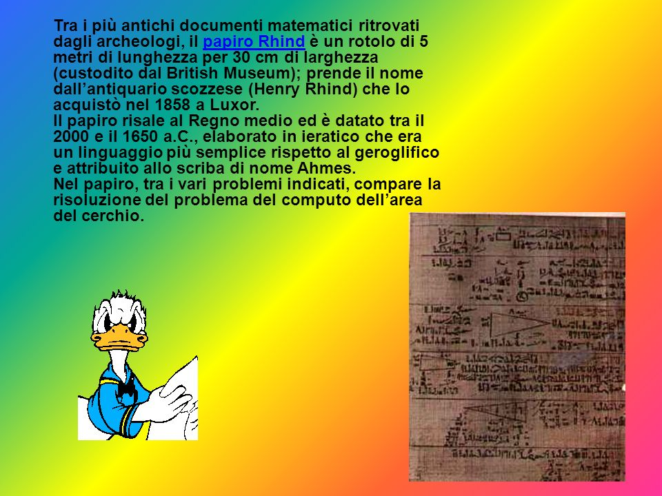 Tra i più antichi documenti matematici ritrovati dagli archeologi, il papiro Rhind è un rotolo di 5 metri di lunghezza per 30 cm di larghezza (custodito dal British Museum); prende il nome dall'antiquario scozzese (Henry Rhind) che lo acquistò nel 1858 a Luxor.
