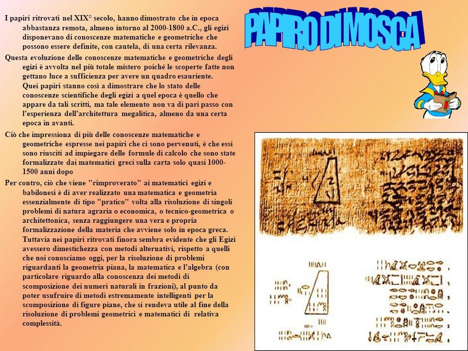 I papiri ritrovati nel XIX° secolo, hanno dimostrato che in epoca abbastanza remota, almeno intorno al 2000-1800 a.C., gli egizi disponevano di conoscenze matematiche e geometriche che possono essere definite, con cautela, di una certa rilevanza.