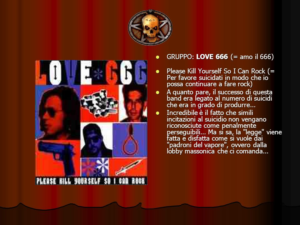 GRUPPO: LOVE 666 (= amo il 666) Please Kill Yourself So I Can Rock (= Per favore suicidati in modo che io possa continuare a fare rock)