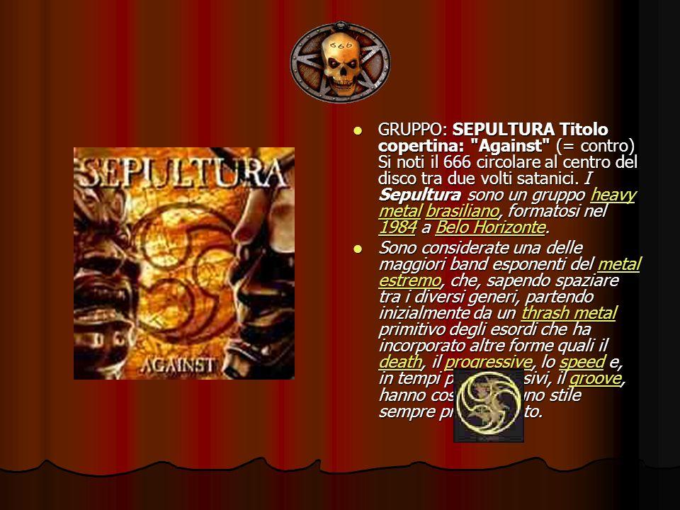 GRUPPO: SEPULTURA Titolo copertina: Against (= contro) Si noti il 666 circolare al centro del disco tra due volti satanici. I Sepultura sono un gruppo heavy metal brasiliano, formatosi nel 1984 a Belo Horizonte.