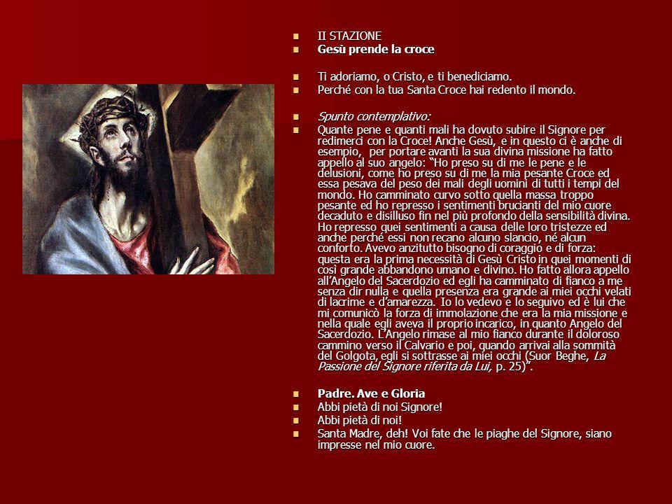 II STAZIONE Gesù prende la croce. Ti adoriamo, o Cristo, e ti benediciamo. Perché con la tua Santa Croce hai redento il mondo.
