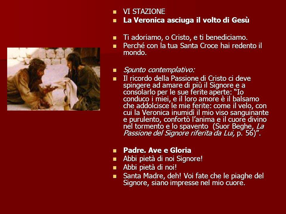 VI STAZIONE La Veronica asciuga il volto di Gesù. Ti adoriamo, o Cristo, e ti benediciamo. Perché con la tua Santa Croce hai redento il mondo.