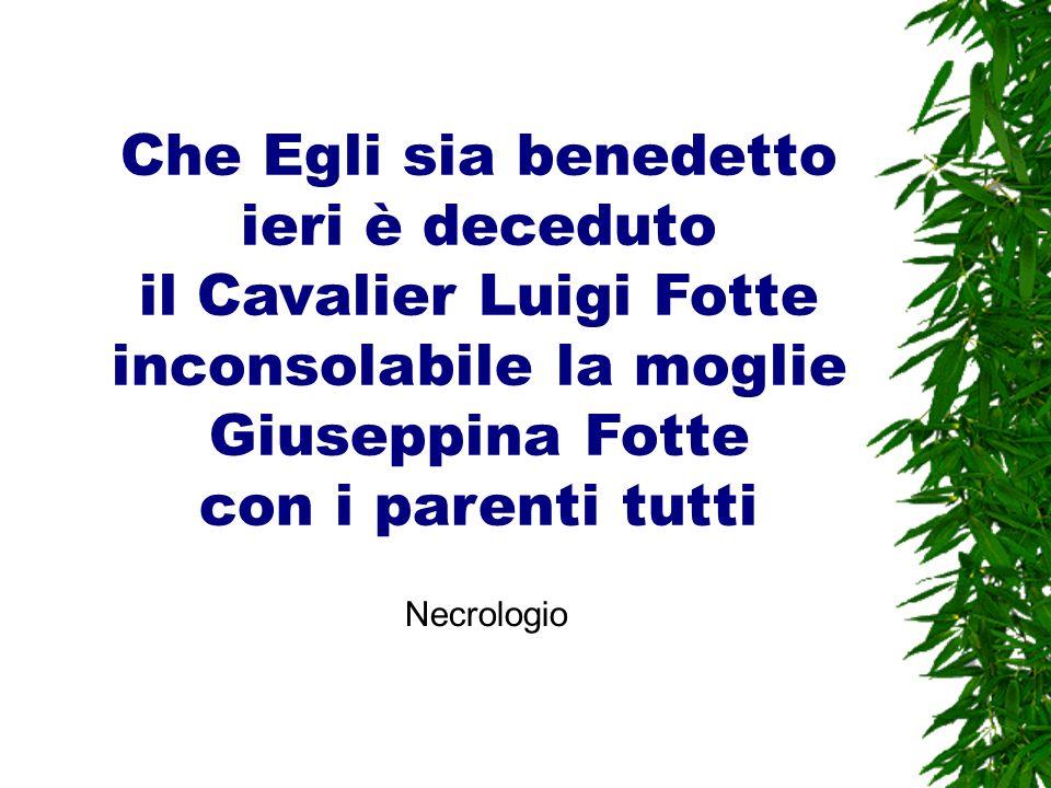Che Egli sia benedetto ieri è deceduto il Cavalier Luigi Fotte inconsolabile la moglie Giuseppina Fotte con i parenti tutti
