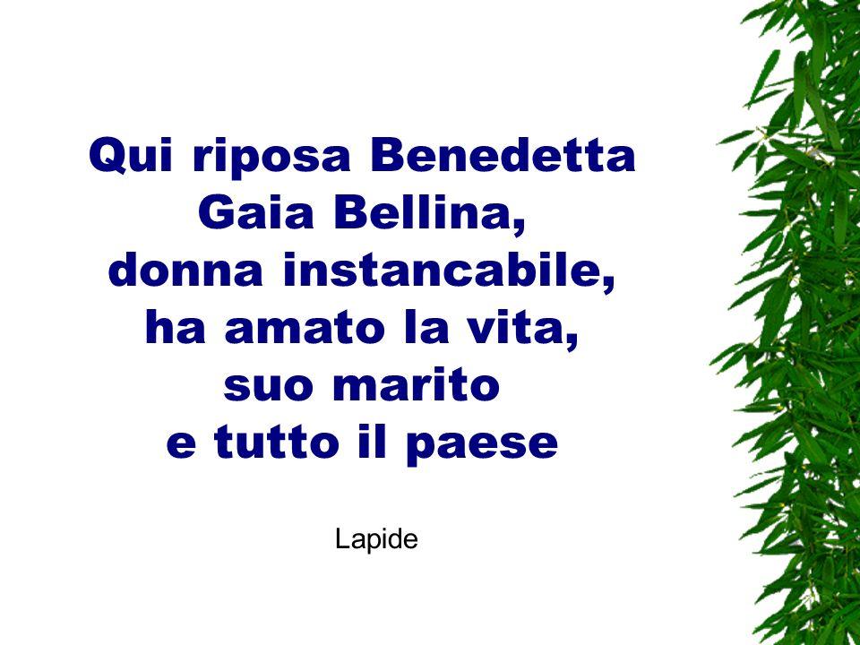 Qui riposa Benedetta Gaia Bellina, donna instancabile, ha amato la vita, suo marito e tutto il paese.
