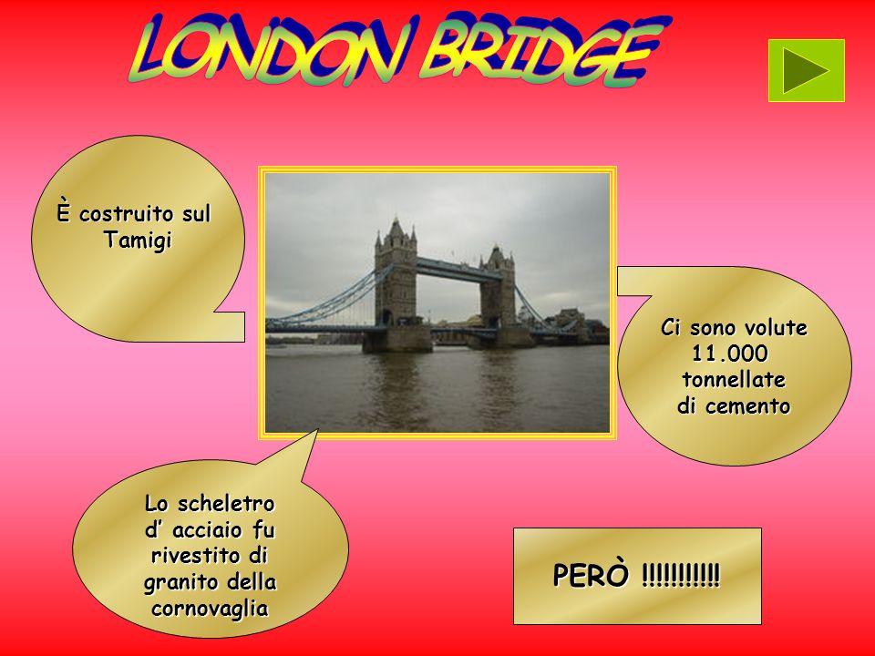 LONDON BRIDGE PERÒ !!!!!!!!!!! È costruito sul Tamigi Ci sono volute