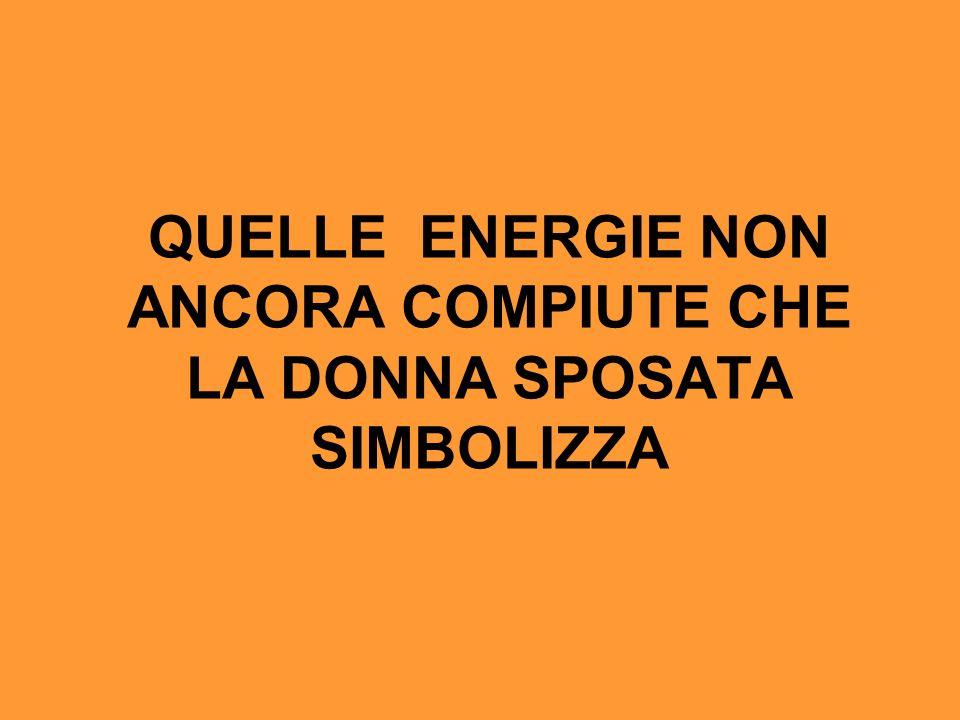 QUELLE ENERGIE NON ANCORA COMPIUTE CHE LA DONNA SPOSATA SIMBOLIZZA