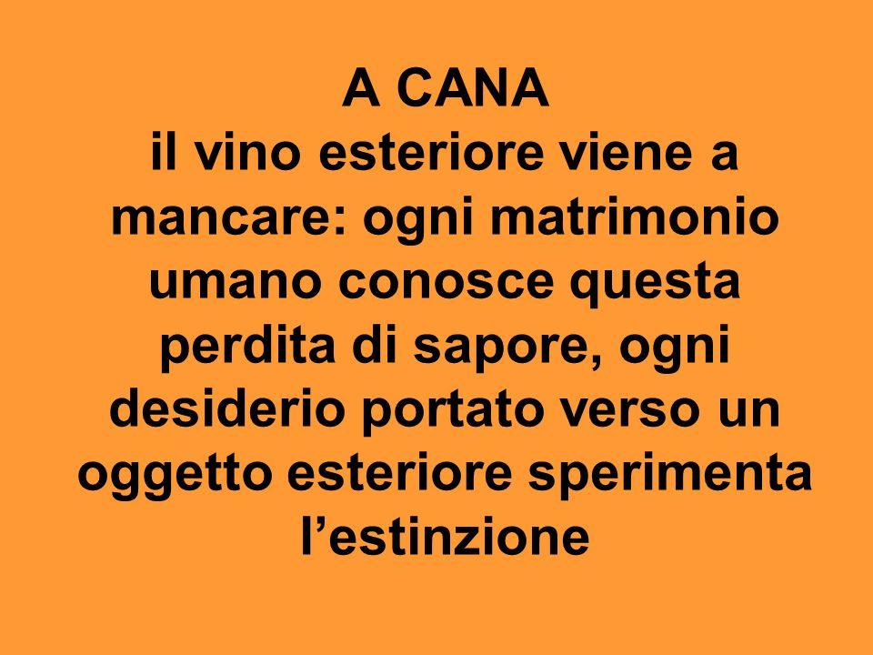 A CANA il vino esteriore viene a mancare: ogni matrimonio umano conosce questa perdita di sapore, ogni desiderio portato verso un oggetto esteriore sperimenta l'estinzione