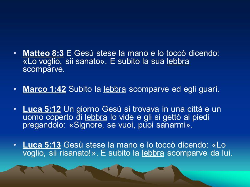Matteo 8:3 E Gesù stese la mano e lo toccò dicendo: «Lo voglio, sii sanato». E subito la sua lebbra scomparve.